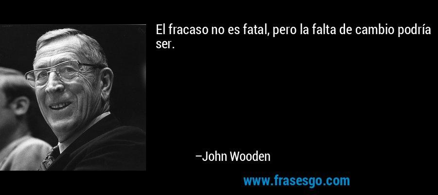 El fracaso no es fatal, pero la falta de cambio podría ser. – John Wooden