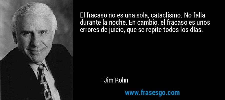 El fracaso no es una sola, cataclismo. No falla durante la noche. En cambio, el fracaso es unos errores de juicio, que se repite todos los días. – Jim Rohn