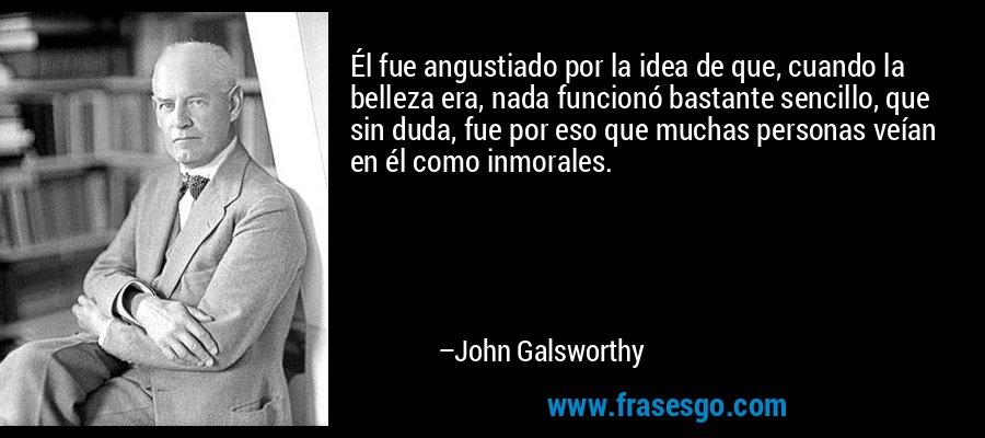 Él fue angustiado por la idea de que, cuando la belleza era, nada funcionó bastante sencillo, que sin duda, fue por eso que muchas personas veían en él como inmorales. – John Galsworthy