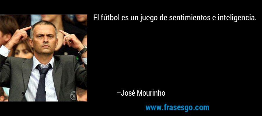 El fútbol es un juego de sentimientos e inteligencia. – José Mourinho