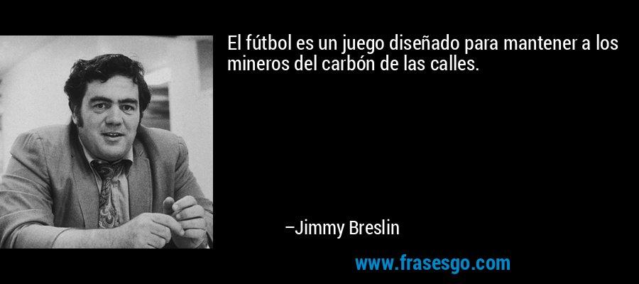 El fútbol es un juego diseñado para mantener a los mineros del carbón de las calles. – Jimmy Breslin