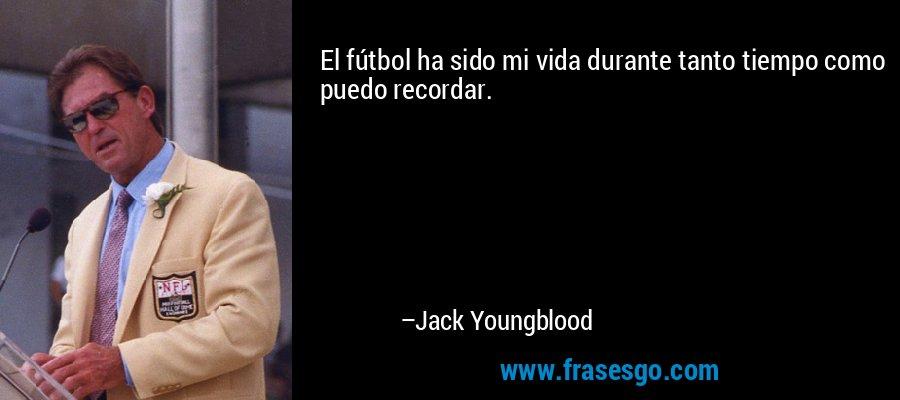 El fútbol ha sido mi vida durante tanto tiempo como puedo recordar. – Jack Youngblood