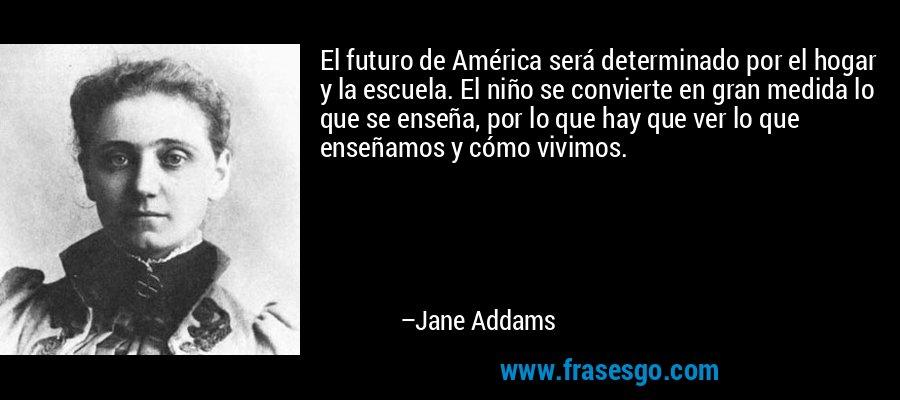 El futuro de América será determinado por el hogar y la escuela. El niño se convierte en gran medida lo que se enseña, por lo que hay que ver lo que enseñamos y cómo vivimos. – Jane Addams