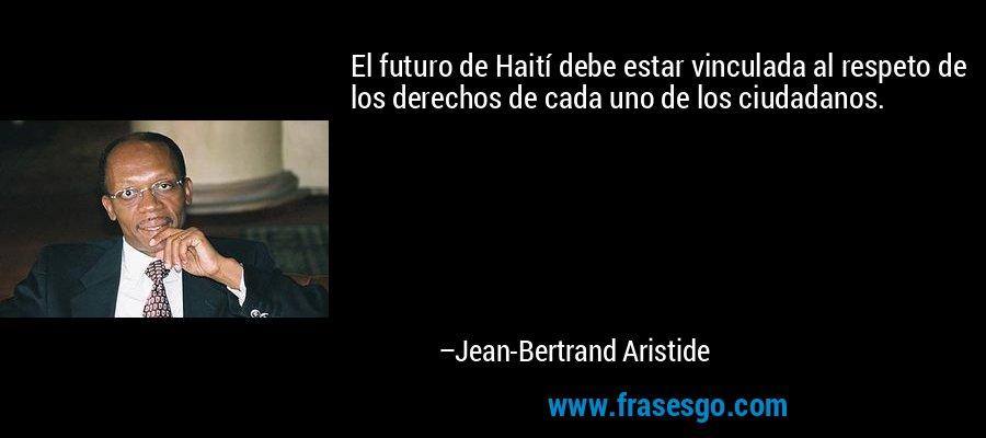 El futuro de Haití debe estar vinculada al respeto de los derechos de cada uno de los ciudadanos. – Jean-Bertrand Aristide
