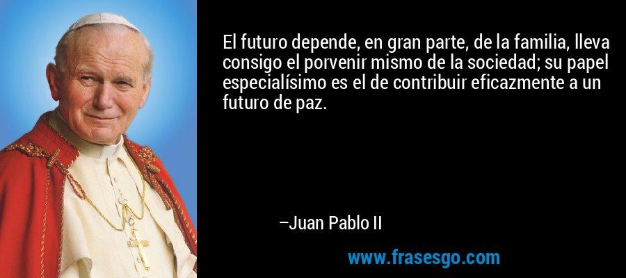 El futuro depende, en gran parte, de la familia, lleva consigo el porvenir mismo de la sociedad; su papel especialísimo es el de contribuir eficazmente a un futuro de paz. – Juan Pablo II