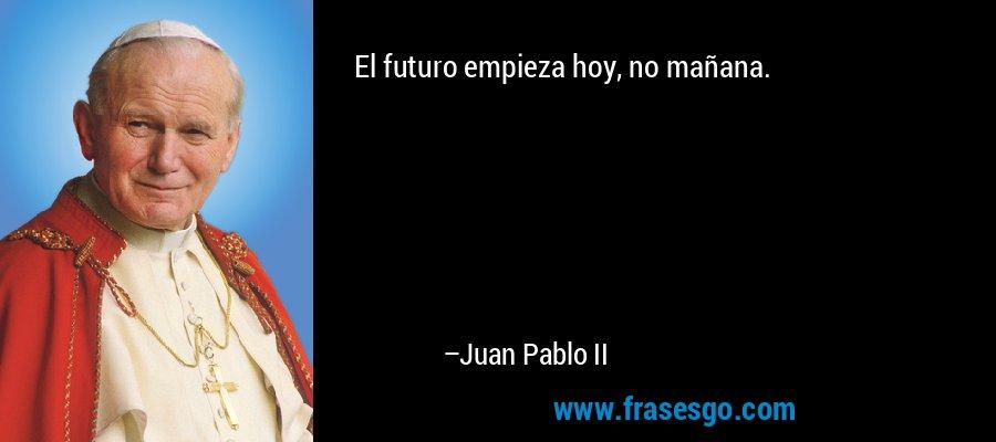 El futuro empieza hoy, no mañana. – Juan Pablo II