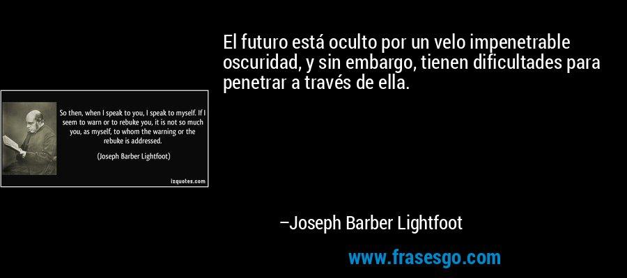 El futuro está oculto por un velo impenetrable oscuridad, y sin embargo, tienen dificultades para penetrar a través de ella. – Joseph Barber Lightfoot