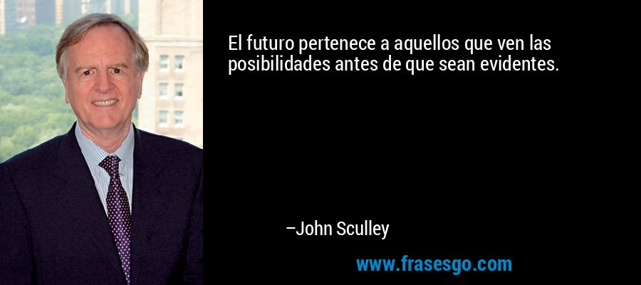 El futuro pertenece a aquellos que ven las posibilidades antes de que sean evidentes. – John Sculley