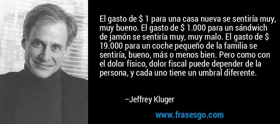 El gasto de $ 1 para una casa nueva se sentiría muy, muy bueno. El gasto de $ 1.000 para un sándwich de jamón se sentiría muy, muy malo. El gasto de $ 19.000 para un coche pequeño de la familia se sentiría, bueno, más o menos bien. Pero como con el dolor físico, dolor fiscal puede depender de la persona, y cada uno tiene un umbral diferente. – Jeffrey Kluger