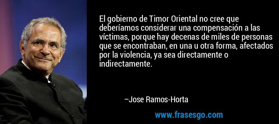 El gobierno de Timor Oriental no cree que deberíamos considerar una compensación a las víctimas, porque hay decenas de miles de personas que se encontraban, en una u otra forma, afectados por la violencia, ya sea directamente o indirectamente. – Jose Ramos-Horta