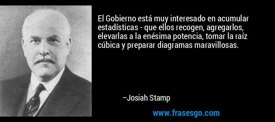 El Gobierno está muy interesado en acumular estadísticas - que ellos recogen, agregarlos, elevarlas a la enésima potencia, tomar la raíz cúbica y preparar diagramas maravillosas. – Josiah Stamp
