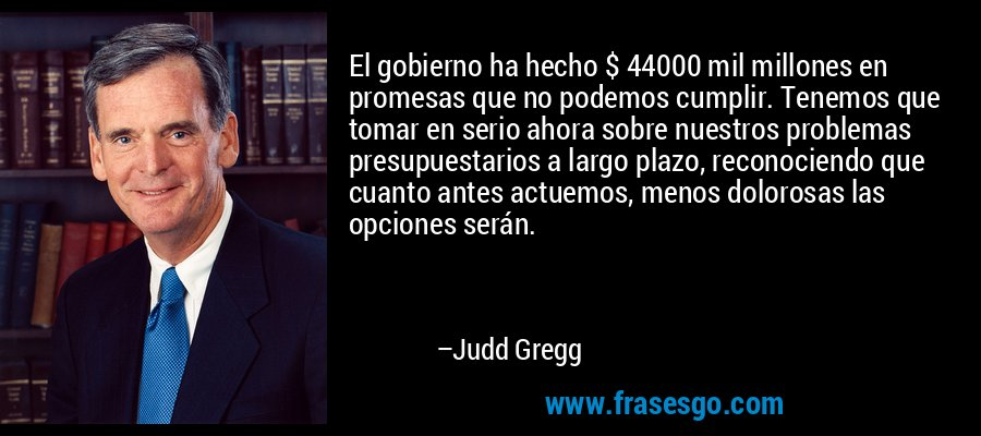 El gobierno ha hecho $ 44000 mil millones en promesas que no podemos cumplir. Tenemos que tomar en serio ahora sobre nuestros problemas presupuestarios a largo plazo, reconociendo que cuanto antes actuemos, menos dolorosas las opciones serán. – Judd Gregg