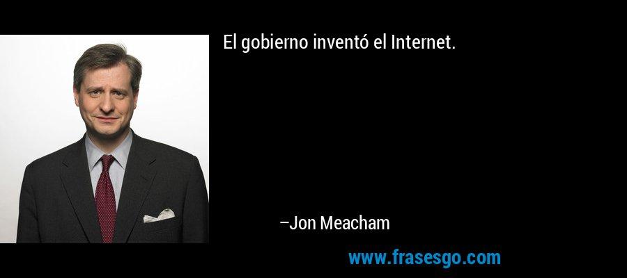 El gobierno inventó el Internet. – Jon Meacham