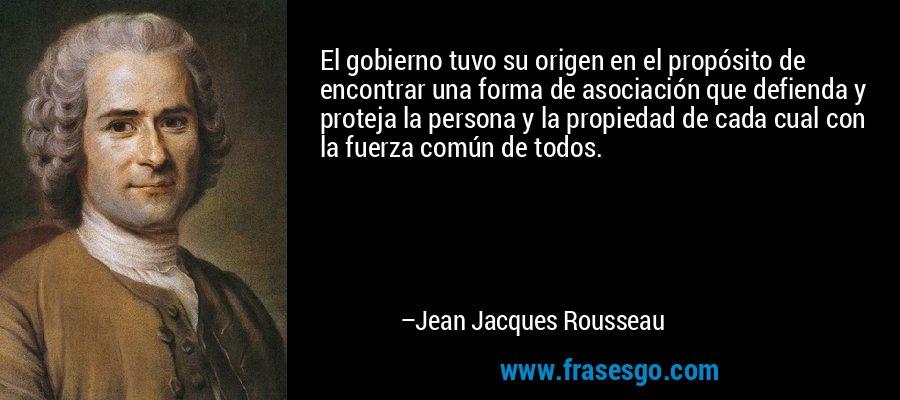 El gobierno tuvo su origen en el propósito de encontrar una forma de asociación que defienda y proteja la persona y la propiedad de cada cual con la fuerza común de todos. – Jean Jacques Rousseau