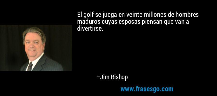 El golf se juega en veinte millones de hombres maduros cuyas esposas piensan que van a divertirse. – Jim Bishop