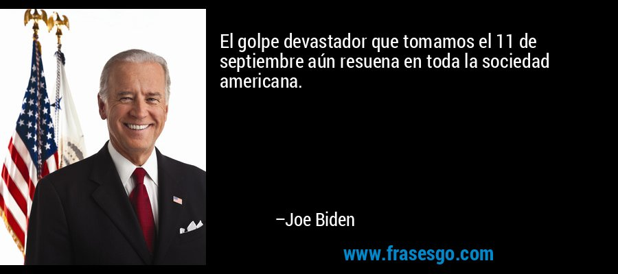 El golpe devastador que tomamos el 11 de septiembre aún resuena en toda la sociedad americana. – Joe Biden