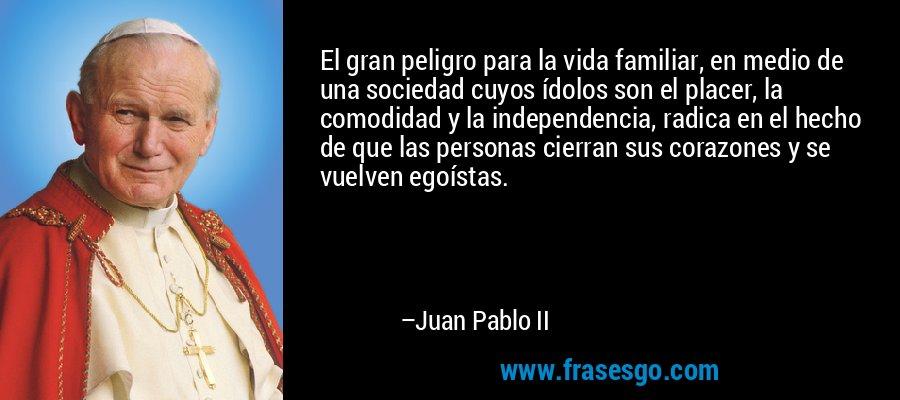El gran peligro para la vida familiar, en medio de una sociedad cuyos ídolos son el placer, la comodidad y la independencia, radica en el hecho de que las personas cierran sus corazones y se vuelven egoístas. – Juan Pablo II
