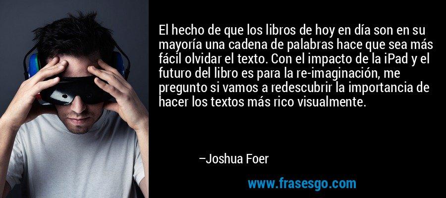 El hecho de que los libros de hoy en día son en su mayoría una cadena de palabras hace que sea más fácil olvidar el texto. Con el impacto de la iPad y el futuro del libro es para la re-imaginación, me pregunto si vamos a redescubrir la importancia de hacer los textos más rico visualmente. – Joshua Foer
