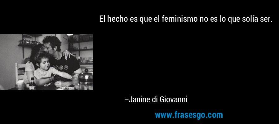 El hecho es que el feminismo no es lo que solía ser. – Janine di Giovanni