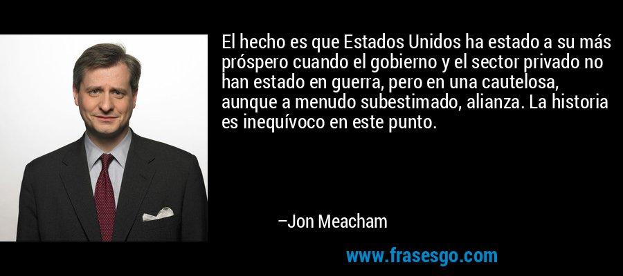 El hecho es que Estados Unidos ha estado a su más próspero cuando el gobierno y el sector privado no han estado en guerra, pero en una cautelosa, aunque a menudo subestimado, alianza. La historia es inequívoco en este punto. – Jon Meacham