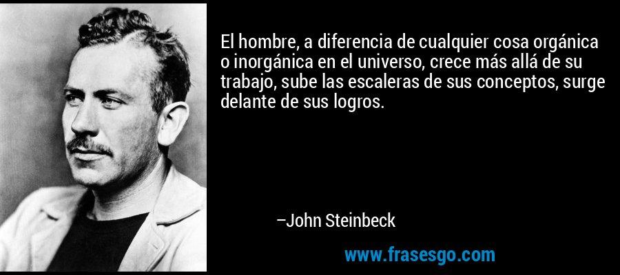 El hombre, a diferencia de cualquier cosa orgánica o inorgánica en el universo, crece más allá de su trabajo, sube las escaleras de sus conceptos, surge delante de sus logros. – John Steinbeck