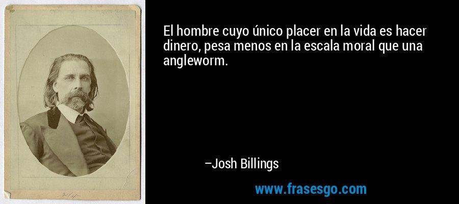 El hombre cuyo único placer en la vida es hacer dinero, pesa menos en la escala moral que una angleworm. – Josh Billings