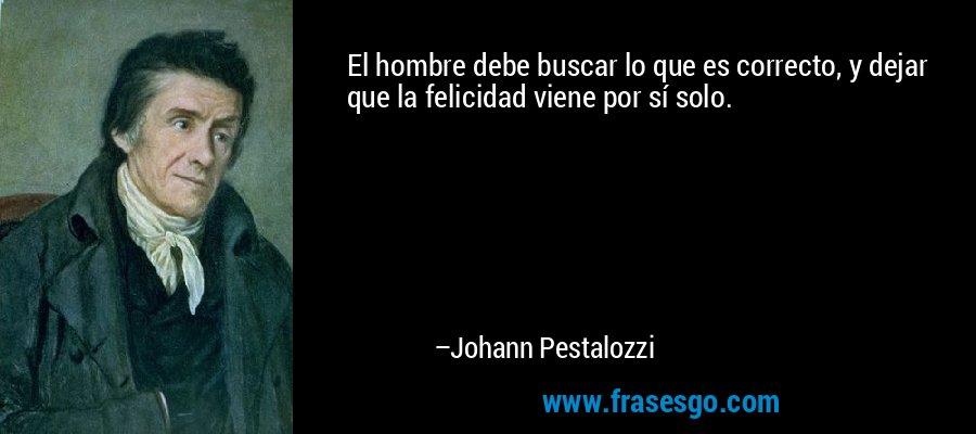 El hombre debe buscar lo que es correcto, y dejar que la felicidad viene por sí solo. – Johann Pestalozzi