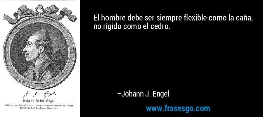 El hombre debe ser siempre flexible como la caña, no rígido como el cedro. – Johann J. Engel