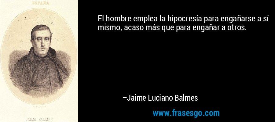 El hombre emplea la hipocresía para engañarse a sí mismo, acaso más que para engañar a otros. – Jaime Luciano Balmes