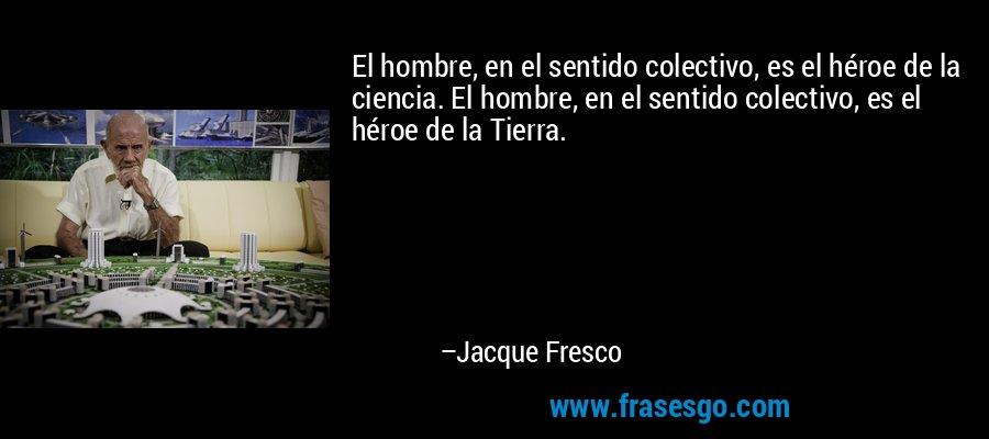 El hombre, en el sentido colectivo, es el héroe de la ciencia. El hombre, en el sentido colectivo, es el héroe de la Tierra. – Jacque Fresco
