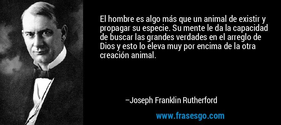 El hombre es algo más que un animal de existir y propagar su especie. Su mente le da la capacidad de buscar las grandes verdades en el arreglo de Dios y esto lo eleva muy por encima de la otra creación animal. – Joseph Franklin Rutherford
