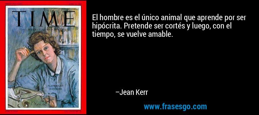 El hombre es el único animal que aprende por ser hipócrita. Pretende ser cortés y luego, con el tiempo, se vuelve amable. – Jean Kerr