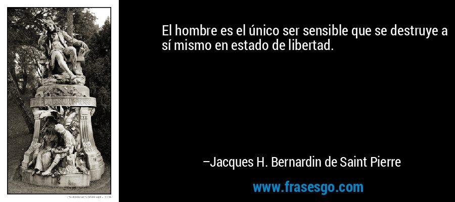 El hombre es el único ser sensible que se destruye a sí mismo en estado de libertad. – Jacques H. Bernardin de Saint Pierre