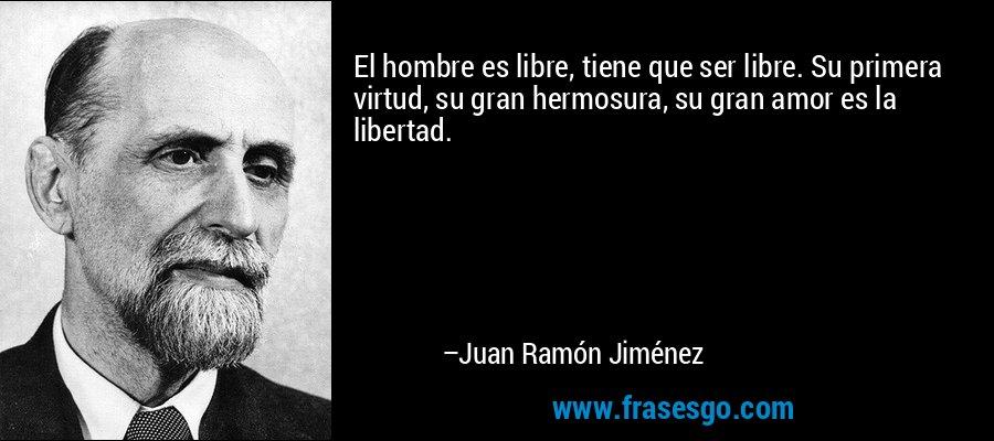 El hombre es libre, tiene que ser libre. Su primera virtud, su gran hermosura, su gran amor es la libertad. – Juan Ramón Jiménez