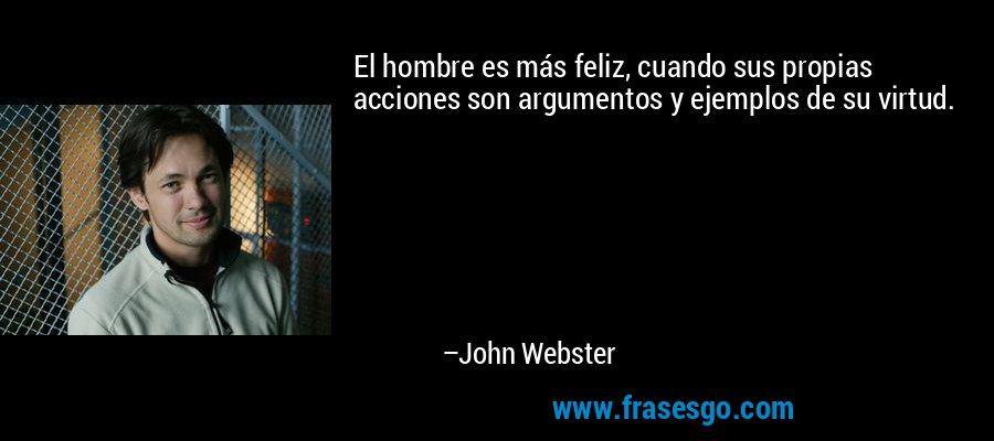 El hombre es más feliz, cuando sus propias acciones son argumentos y ejemplos de su virtud. – John Webster
