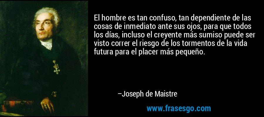 El hombre es tan confuso, tan dependiente de las cosas de inmediato ante sus ojos, para que todos los días, incluso el creyente más sumiso puede ser visto correr el riesgo de los tormentos de la vida futura para el placer más pequeño. – Joseph de Maistre