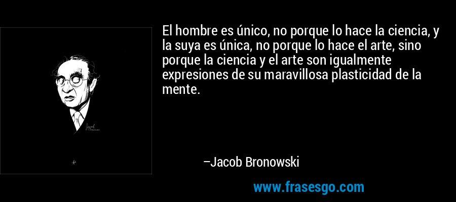 El hombre es único, no porque lo hace la ciencia, y la suya es única, no porque lo hace el arte, sino porque la ciencia y el arte son igualmente expresiones de su maravillosa plasticidad de la mente. – Jacob Bronowski