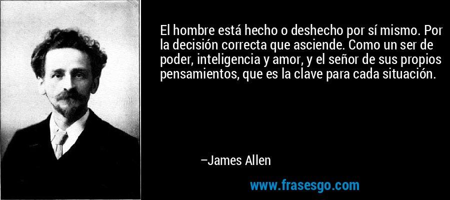 El hombre está hecho o deshecho por sí mismo. Por la decisión correcta que asciende. Como un ser de poder, inteligencia y amor, y el señor de sus propios pensamientos, que es la clave para cada situación. – James Allen