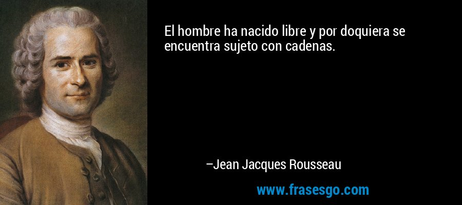 El hombre ha nacido libre y por doquiera se encuentra sujeto con cadenas. – Jean Jacques Rousseau