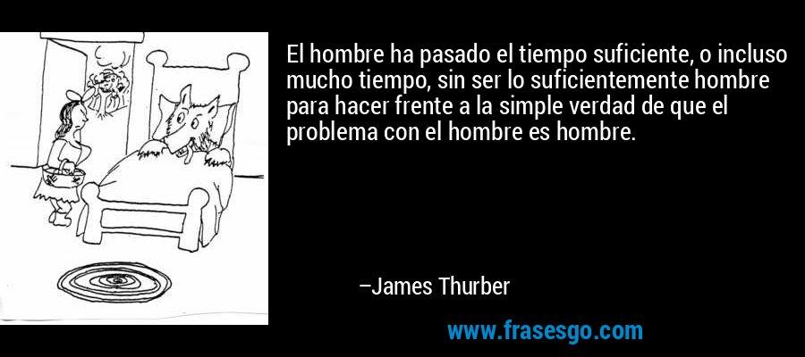 El hombre ha pasado el tiempo suficiente, o incluso mucho tiempo, sin ser lo suficientemente hombre para hacer frente a la simple verdad de que el problema con el hombre es hombre. – James Thurber