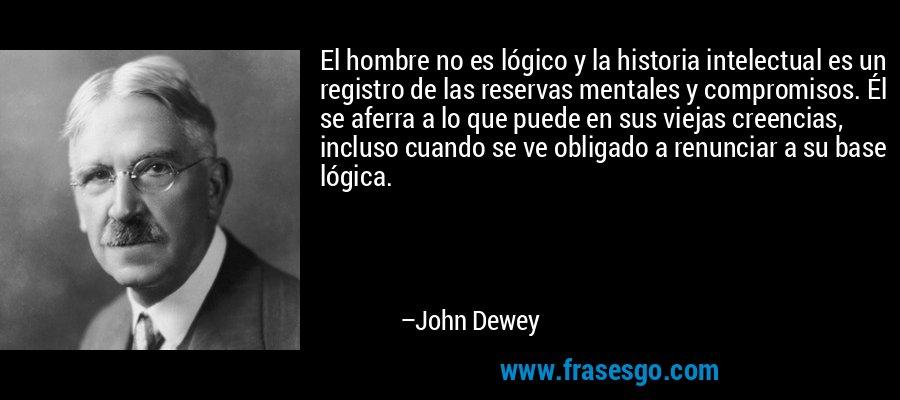 El hombre no es lógico y la historia intelectual es un registro de las reservas mentales y compromisos. Él se aferra a lo que puede en sus viejas creencias, incluso cuando se ve obligado a renunciar a su base lógica. – John Dewey