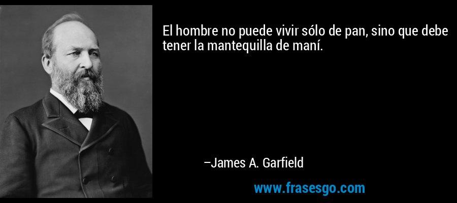 El hombre no puede vivir sólo de pan, sino que debe tener la mantequilla de maní. – James A. Garfield