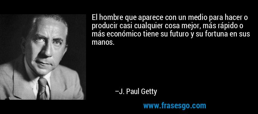 El hombre que aparece con un medio para hacer o producir casi cualquier cosa mejor, más rápido o más económico tiene su futuro y su fortuna en sus manos. – J. Paul Getty
