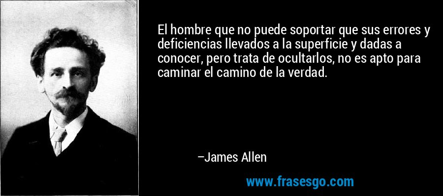 El hombre que no puede soportar que sus errores y deficiencias llevados a la superficie y dadas a conocer, pero trata de ocultarlos, no es apto para caminar el camino de la verdad. – James Allen