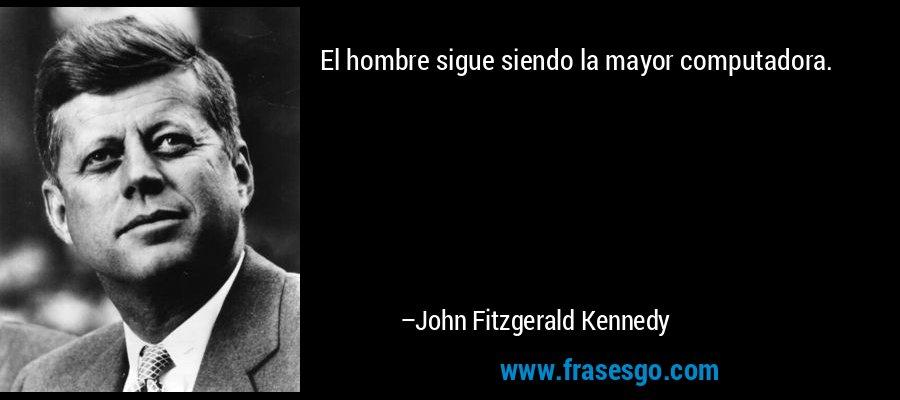 El hombre sigue siendo la mayor computadora. – John Fitzgerald Kennedy