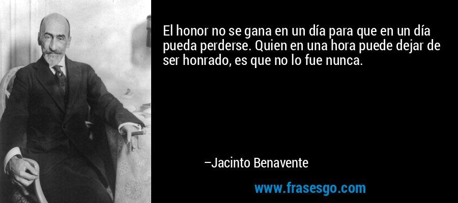 El honor no se gana en un día para que en un día pueda perderse. Quien en una hora puede dejar de ser honrado, es que no lo fue nunca. – Jacinto Benavente