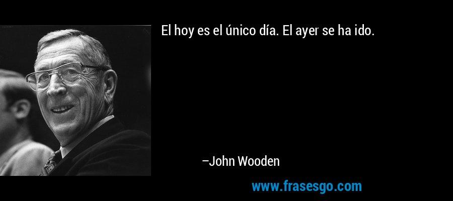 El hoy es el único día. El ayer se ha ido. – John Wooden