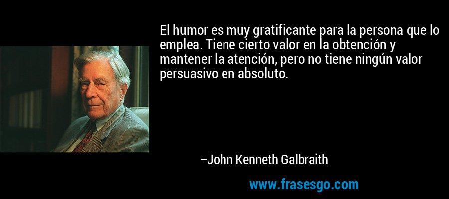 El humor es muy gratificante para la persona que lo emplea. Tiene cierto valor en la obtención y mantener la atención, pero no tiene ningún valor persuasivo en absoluto. – John Kenneth Galbraith
