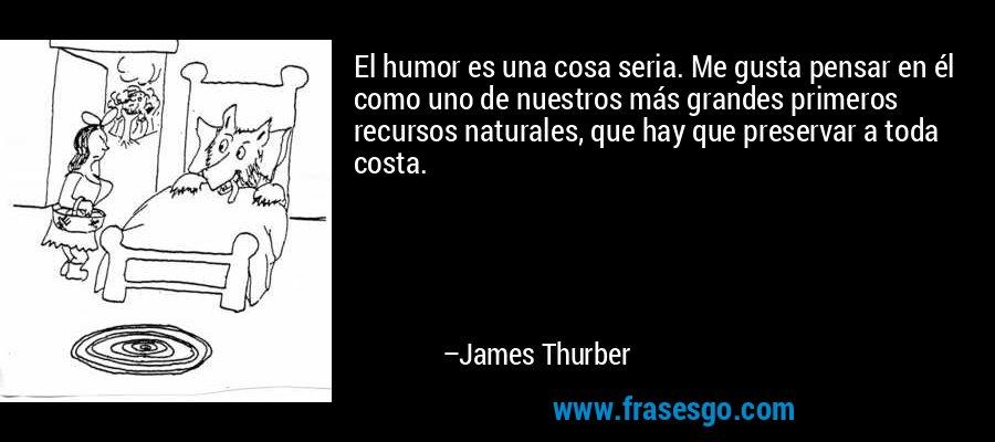 El humor es una cosa seria. Me gusta pensar en él como uno de nuestros más grandes primeros recursos naturales, que hay que preservar a toda costa. – James Thurber