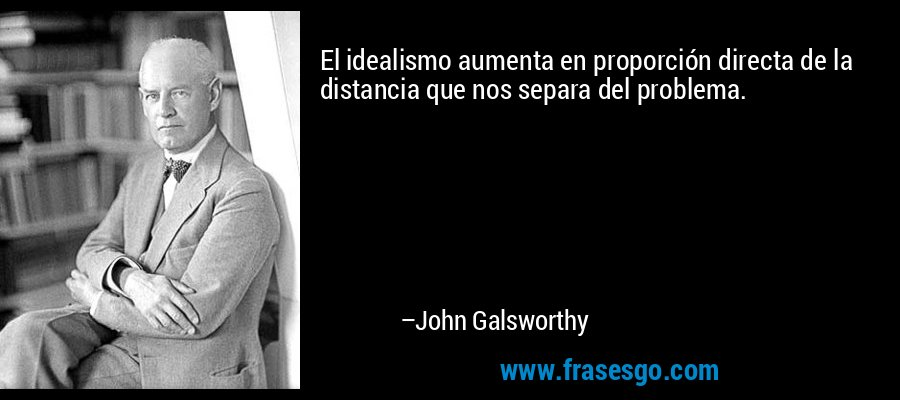 El idealismo aumenta en proporción directa de la distancia que nos separa del problema. – John Galsworthy